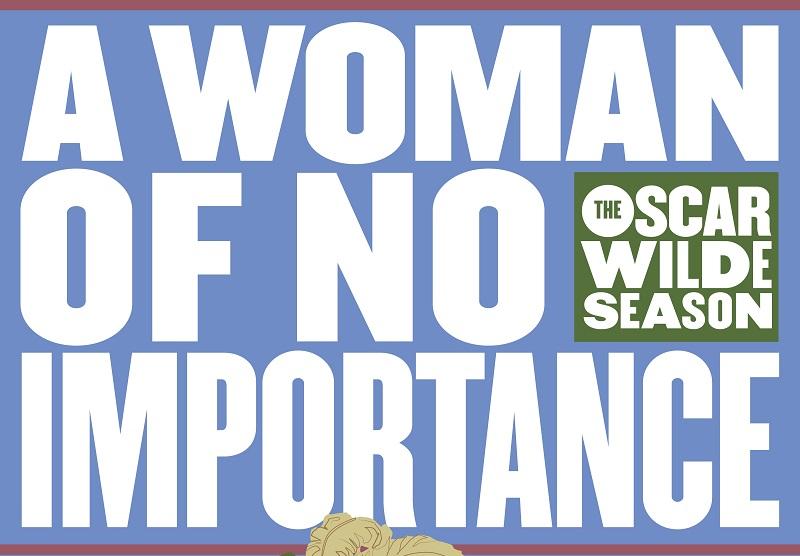 Oscar Wilde Season: A WOMAN OF NO IMPORTANCE