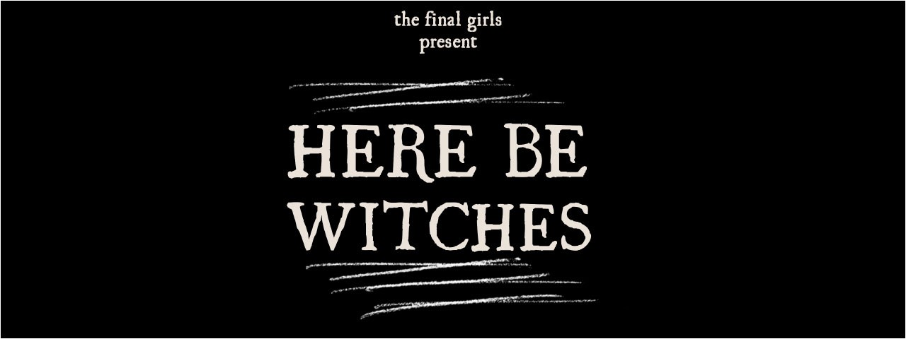 THE FINAL GIRLS present HERE BE WITCHES