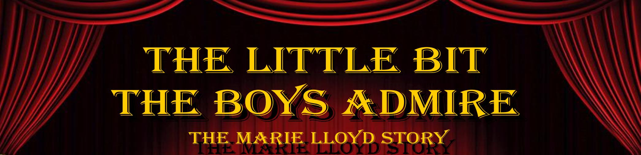 THE LITTLE BIT THE BOYS ADMIRE, The Marie LLoyd Story
